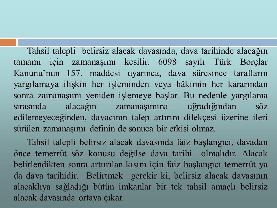 Tahsil talepli belirsiz alacak davasında, dava tarihinde alacağın tamamı için zamanaşımı kesilir. 6098 sayılı Türk Borçlar Kanunu'nun 157. maddesi uyarınca, dava süresince tarafların yargılamaya ilişkin her işleminden veya hâkimin her kararından sonra zamanaşımı yeniden işlemeye başlar. Bu nedenle yargılama sırasında alacağın zamanaşımına uğradığından söz edilemeyeceğinden, davacının talep artırım dilekçesi üzerine ileri sürülen zamanaşımı definin de sonuca bir etkisi olmaz.
