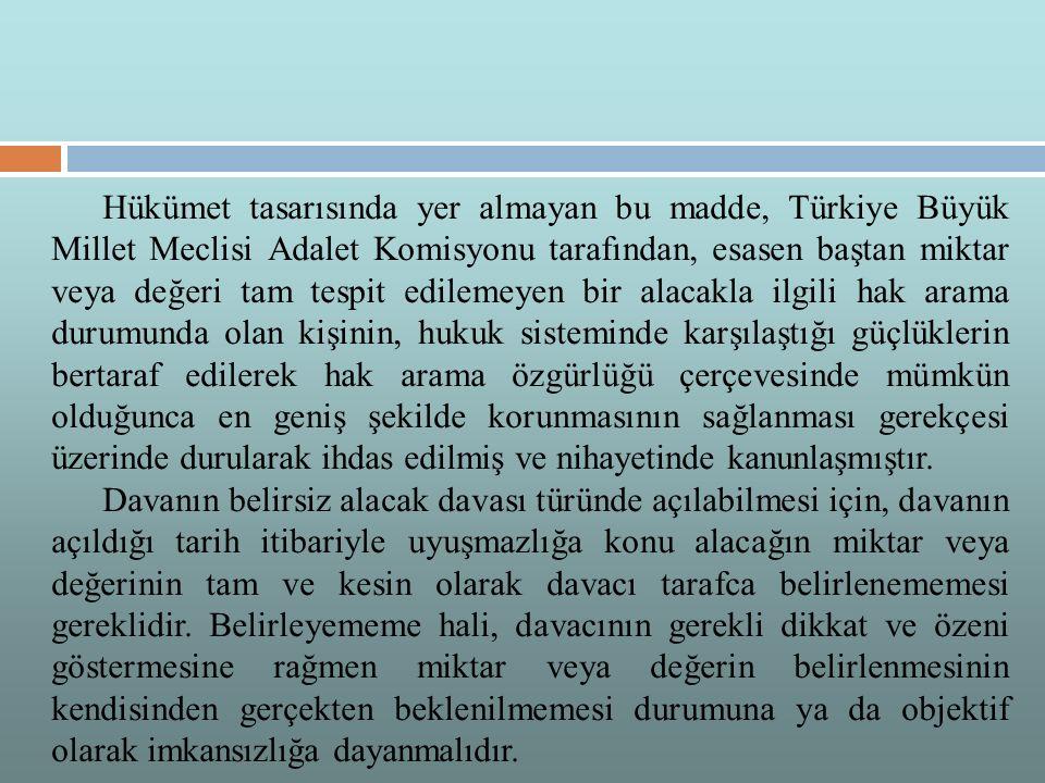 Hükümet tasarısında yer almayan bu madde, Türkiye Büyük Millet Meclisi Adalet Komisyonu tarafından, esasen baştan miktar veya değeri tam tespit edilemeyen bir alacakla ilgili hak arama durumunda olan kişinin, hukuk sisteminde karşılaştığı güçlüklerin bertaraf edilerek hak arama özgürlüğü çerçevesinde mümkün olduğunca en geniş şekilde korunmasının sağlanması gerekçesi üzerinde durularak ihdas edilmiş ve nihayetinde kanunlaşmıştır.