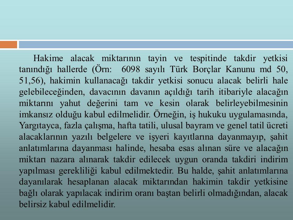 Hakime alacak miktarının tayin ve tespitinde takdir yetkisi tanındığı hallerde (Örn: 6098 sayılı Türk Borçlar Kanunu md 50, 51,56), hakimin kullanacağı takdir yetkisi sonucu alacak belirli hale gelebileceğinden, davacının davanın açıldığı tarih itibariyle alacağın miktarını yahut değerini tam ve kesin olarak belirleyebilmesinin imkansız olduğu kabul edilmelidir.