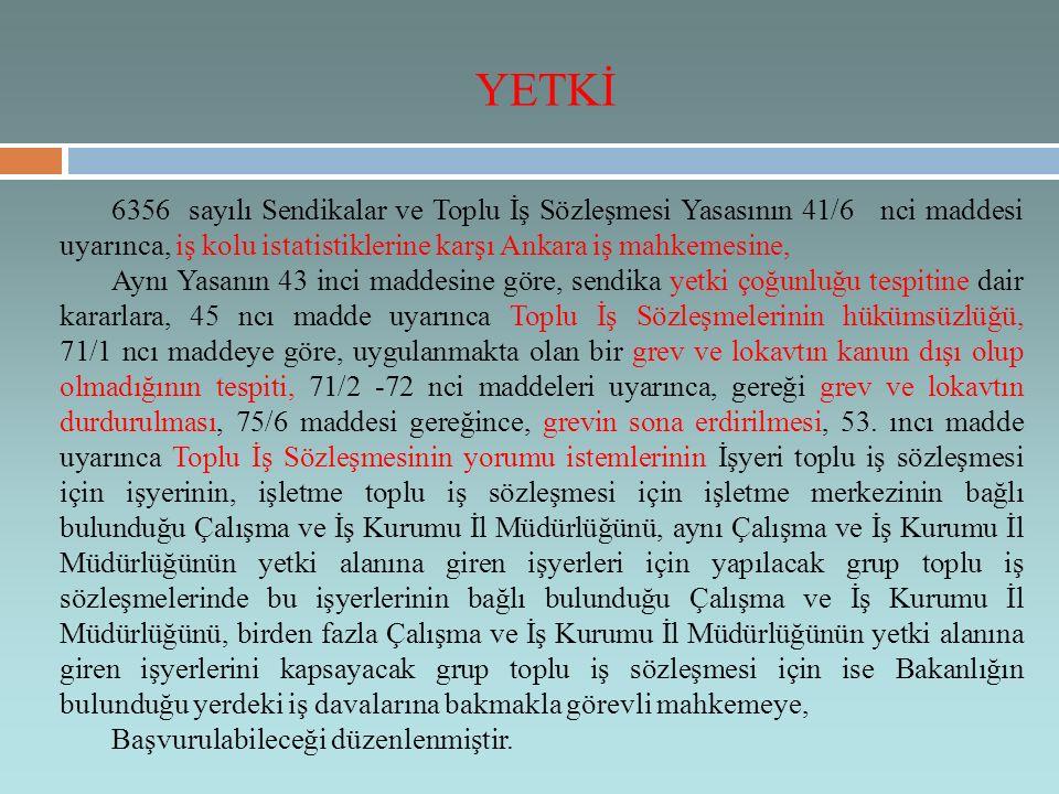 YETKİ 6356 sayılı Sendikalar ve Toplu İş Sözleşmesi Yasasının 41/6 nci maddesi uyarınca, iş kolu istatistiklerine karşı Ankara iş mahkemesine,