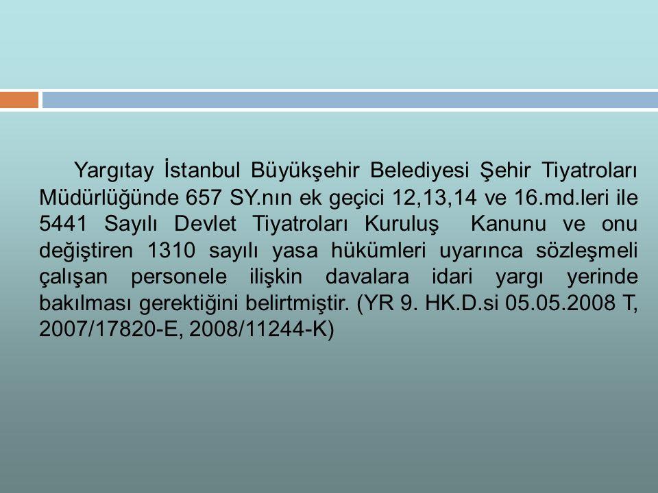 Yargıtay İstanbul Büyükşehir Belediyesi Şehir Tiyatroları Müdürlüğünde 657 SY.nın ek geçici 12,13,14 ve 16.md.leri ile 5441 Sayılı Devlet Tiyatroları Kuruluş Kanunu ve onu değiştiren 1310 sayılı yasa hükümleri uyarınca sözleşmeli çalışan personele ilişkin davalara idari yargı yerinde bakılması gerektiğini belirtmiştir.