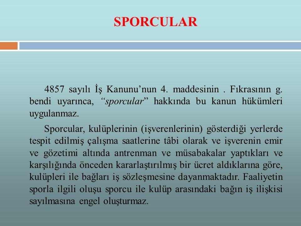SPORCULAR 4857 sayılı İş Kanunu'nun 4. maddesinin . Fıkrasının g. bendi uyarınca, sporcular hakkında bu kanun hükümleri uygulanmaz.
