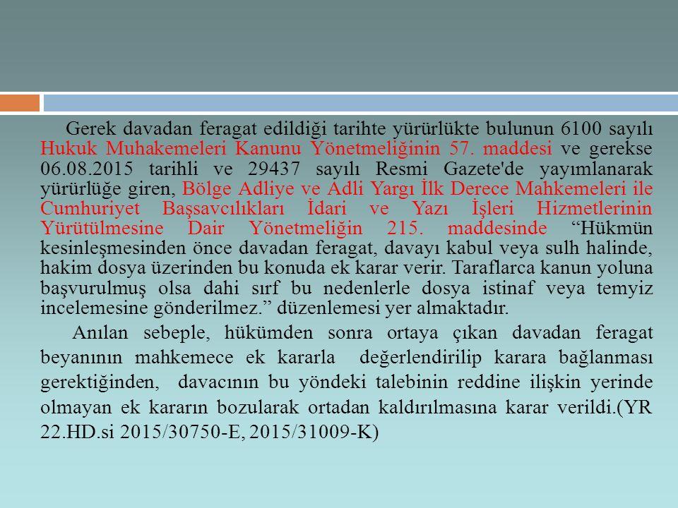 Gerek davadan feragat edildiği tarihte yürürlükte bulunun 6100 sayılı Hukuk Muhakemeleri Kanunu Yönetmeliğinin 57. maddesi ve gerekse 06.08.2015 tarihli ve 29437 sayılı Resmi Gazete de yayımlanarak yürürlüğe giren, Bölge Adliye ve Adli Yargı İlk Derece Mahkemeleri ile Cumhuriyet Başsavcılıkları İdari ve Yazı İşleri Hizmetlerinin Yürütülmesine Dair Yönetmeliğin 215. maddesinde Hükmün kesinleşmesinden önce davadan feragat, davayı kabul veya sulh halinde, hakim dosya üzerinden bu konuda ek karar verir. Taraflarca kanun yoluna başvurulmuş olsa dahi sırf bu nedenlerle dosya istinaf veya temyiz incelemesine gönderilmez. düzenlemesi yer almaktadır.