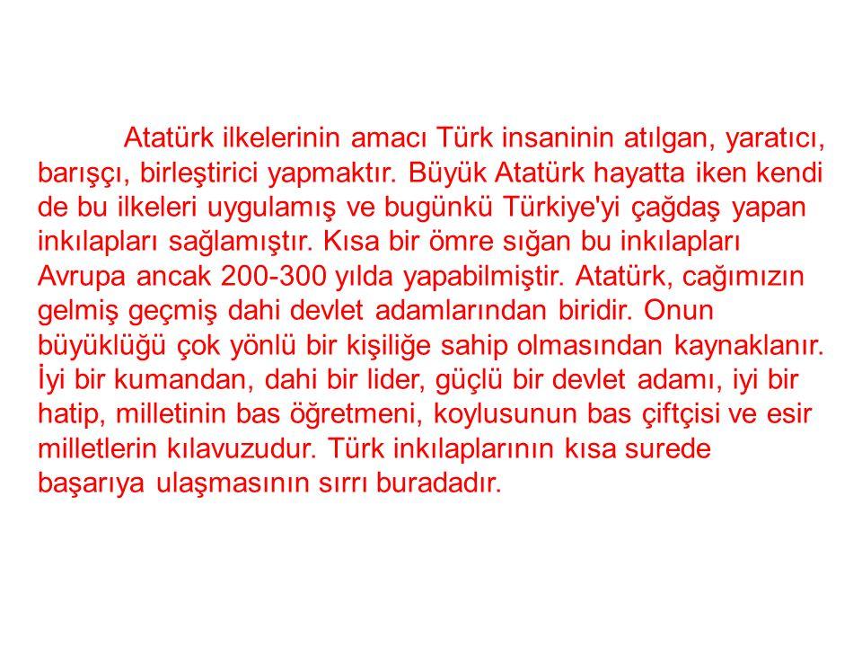Atatürk ilkelerinin amacı Türk insaninin atılgan, yaratıcı, barışçı, birleştirici yapmaktır.