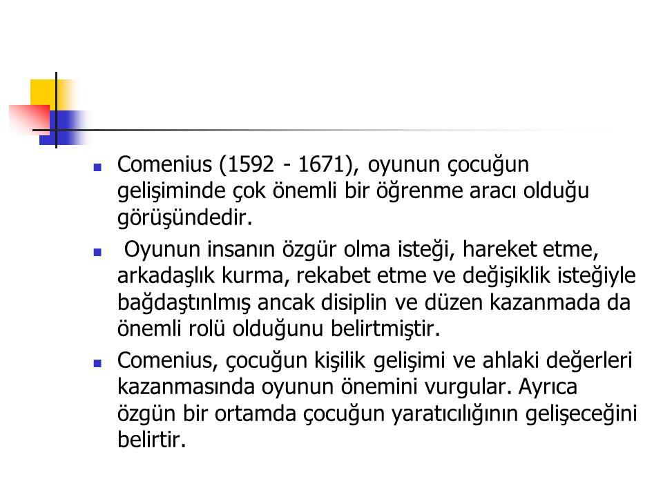 Comenius (1592 - 1671), oyunun çocuğun gelişiminde çok önemli bir öğrenme aracı olduğu görüşündedir.