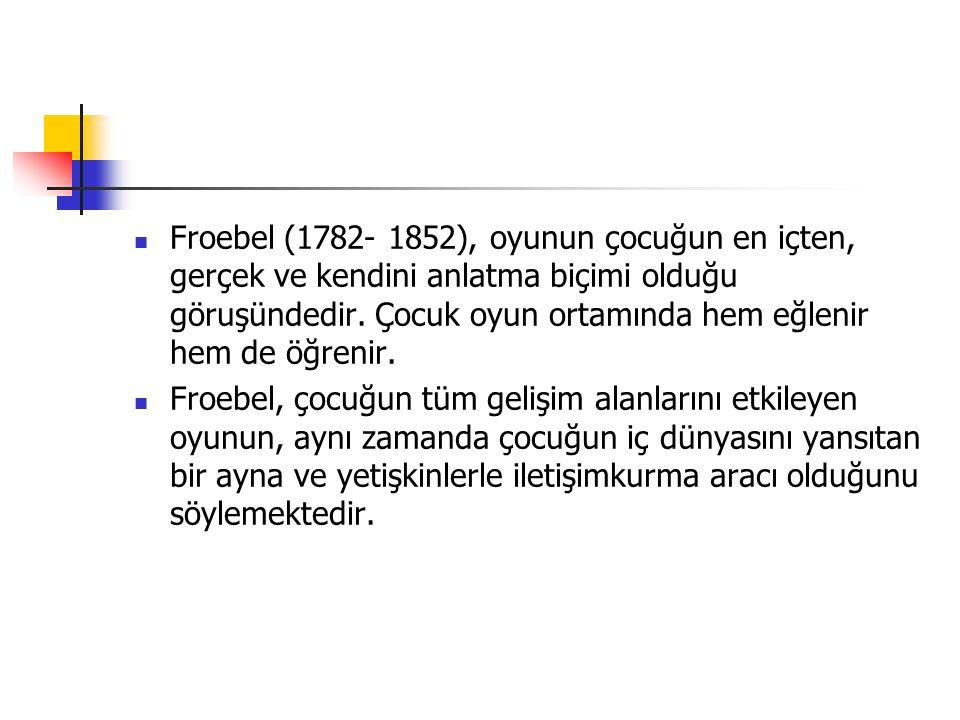 Froebel (1782- 1852), oyunun çocuğun en içten, gerçek ve kendini anlatma biçimi olduğu göruşündedir. Çocuk oyun ortamında hem eğlenir hem de öğrenir.