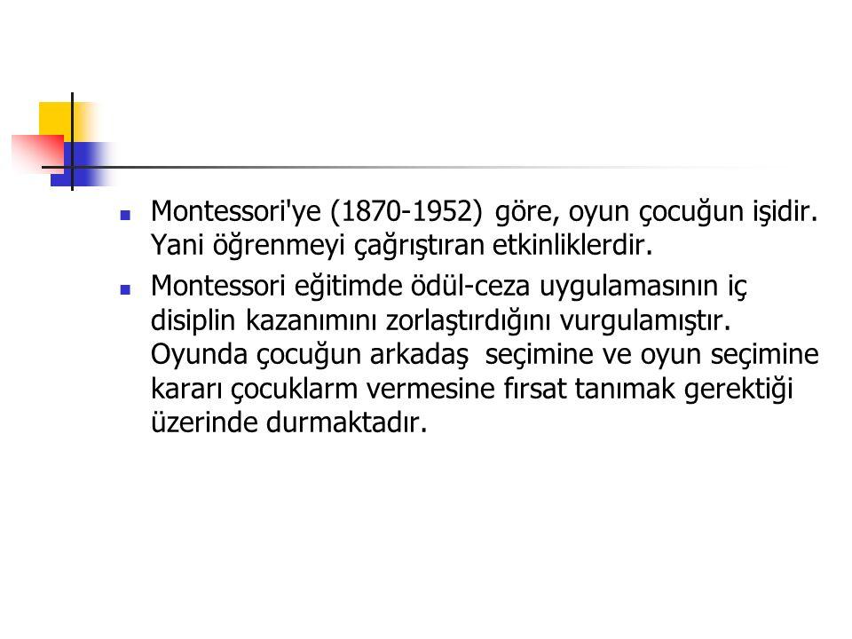 Montessori ye (1870-1952) göre, oyun çocuğun işidir