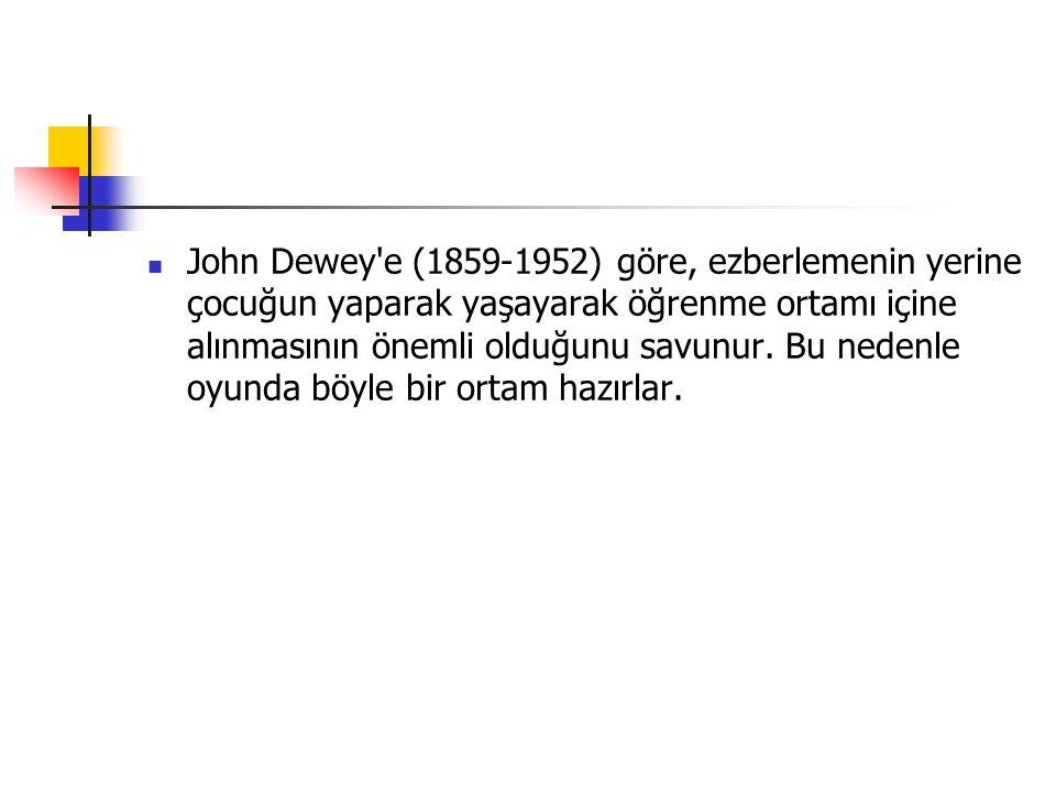 John Dewey e (1859-1952) göre, ezberlemenin yerine çocuğun yaparak yaşayarak öğrenme ortamı içine alınmasının önemli olduğunu savunur.