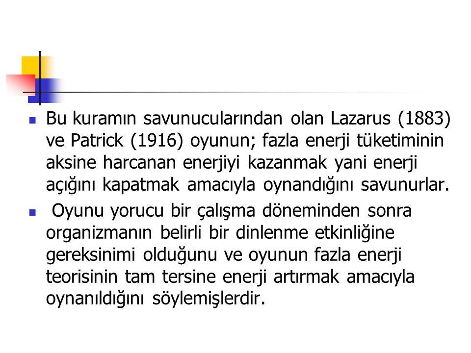 Bu kuramın savunucularından olan Lazarus (1883) ve Patrick (1916) oyunun; fazla enerji tüketiminin aksine harcanan enerjiyi kazanmak yani enerji açığını kapatmak amacıyla oynandığını savunurlar.