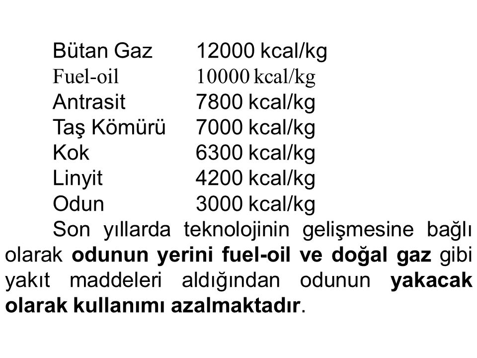 Bütan Gaz 12000 kcal/kg Fuel-oil 10000 kcal/kg. Antrasit 7800 kcal/kg. Taş Kömürü 7000 kcal/kg.