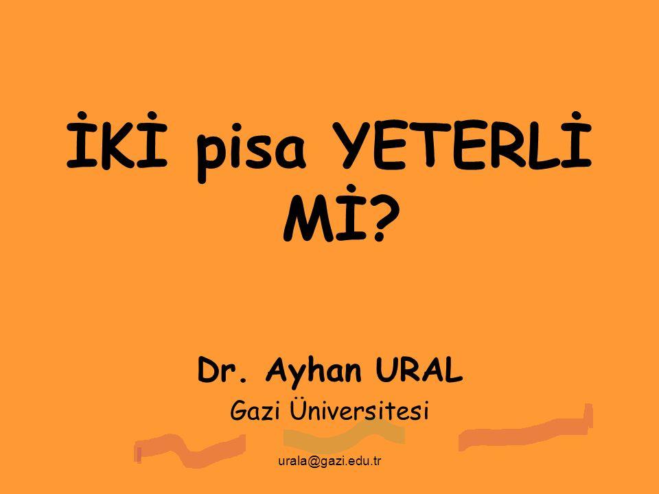 İKİ pisa YETERLİ Mİ Dr. Ayhan URAL Gazi Üniversitesi