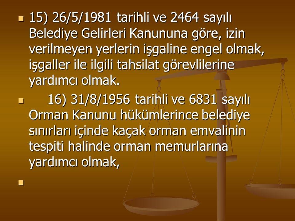 15) 26/5/1981 tarihli ve 2464 sayılı Belediye Gelirleri Kanununa göre, izin verilmeyen yerlerin işgaline engel olmak, işgaller ile ilgili tahsilat görevlilerine yardımcı olmak.