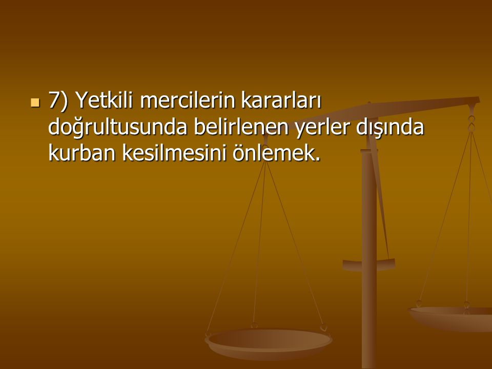 7) Yetkili mercilerin kararları doğrultusunda belirlenen yerler dışında kurban kesilmesini önlemek.