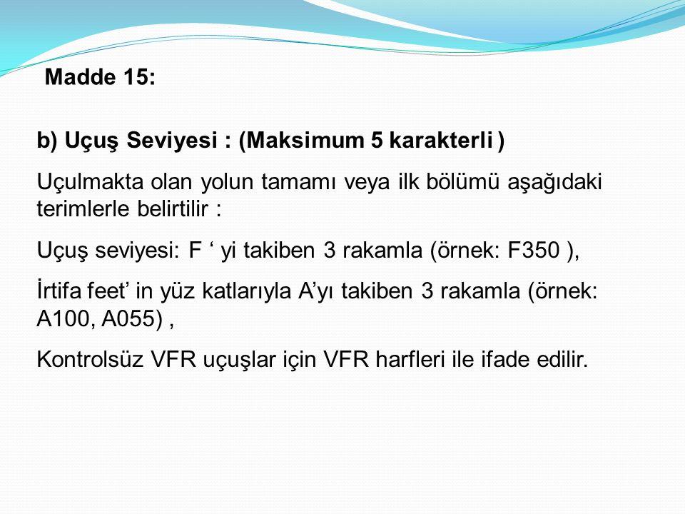 Madde 15: b) Uçuş Seviyesi : (Maksimum 5 karakterli ) Uçulmakta olan yolun tamamı veya ilk bölümü aşağıdaki terimlerle belirtilir :