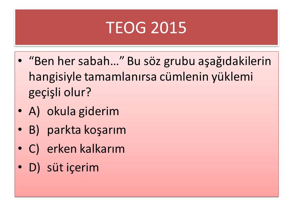 TEOG 2015 Ben her sabah… Bu söz grubu aşağıdakilerin hangisiyle tamamlanırsa cümlenin yüklemi geçişli olur