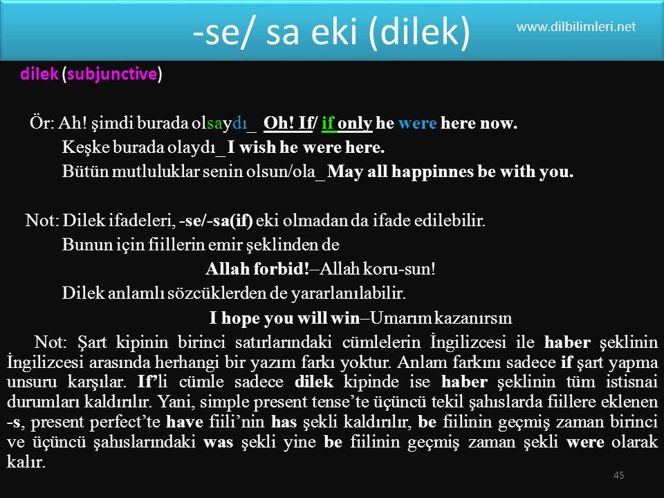 -se/ sa eki (dilek) www.dilbilimleri.net. dilek (subjunctive) Ör: Ah! şimdi burada olsaydı_ Oh! If/ if only he were here now.