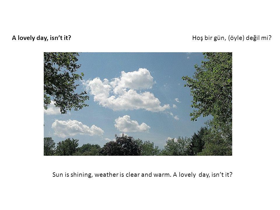 A lovely day, isn't it. Hoş bir gün, (öyle) değil mi.