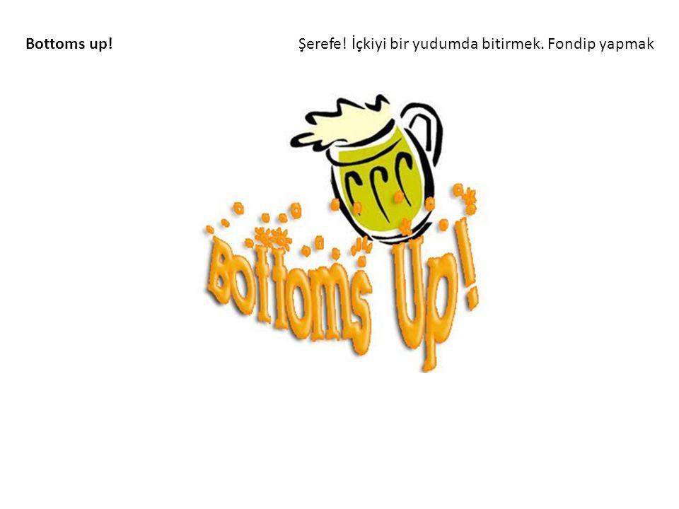 Bottoms up! Şerefe! İçkiyi bir yudumda bitirmek. Fondip yapmak