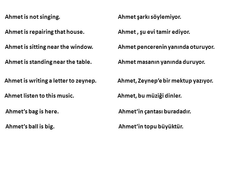 Ahmet is not singing. Ahmet şarkı söylemiyor.