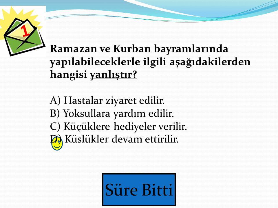 1 Ramazan ve Kurban bayramlarında yapılabileceklerle ilgili aşağıdakilerden hangisi yanlıştır A) Hastalar ziyaret edilir.