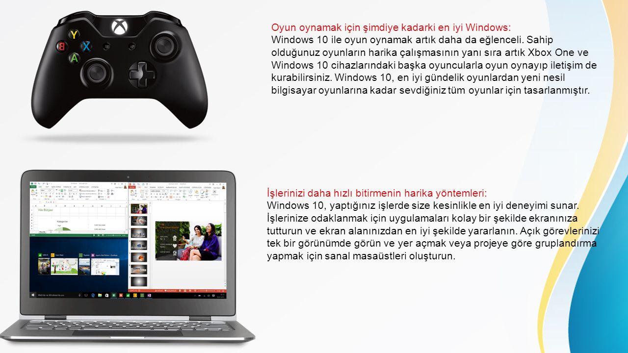 Oyun oynamak için şimdiye kadarki en iyi Windows: Windows 10 ile oyun oynamak artık daha da eğlenceli. Sahip olduğunuz oyunların harika çalışmasının yanı sıra artık Xbox One ve Windows 10 cihazlarındaki başka oyuncularla oyun oynayıp iletişim de kurabilirsiniz. Windows 10, en iyi gündelik oyunlardan yeni nesil bilgisayar oyunlarına kadar sevdiğiniz tüm oyunlar için tasarlanmıştır.