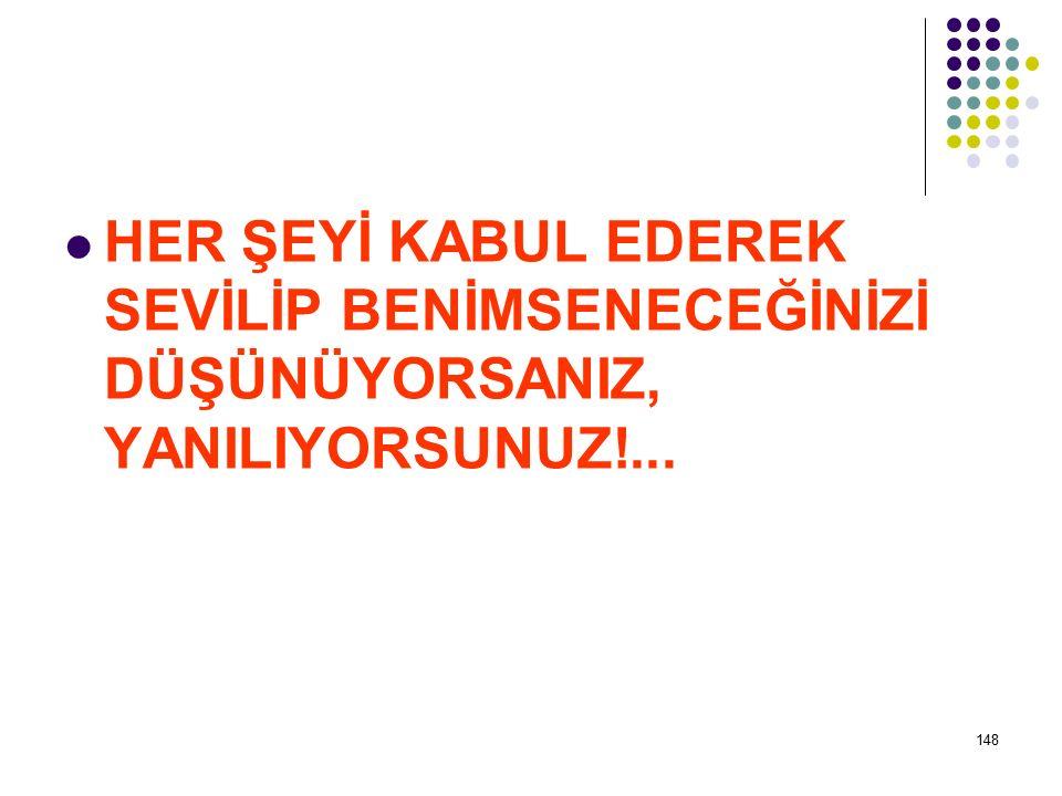 HER ŞEYİ KABUL EDEREK SEVİLİP BENİMSENECEĞİNİZİ DÜŞÜNÜYORSANIZ, YANILIYORSUNUZ!...