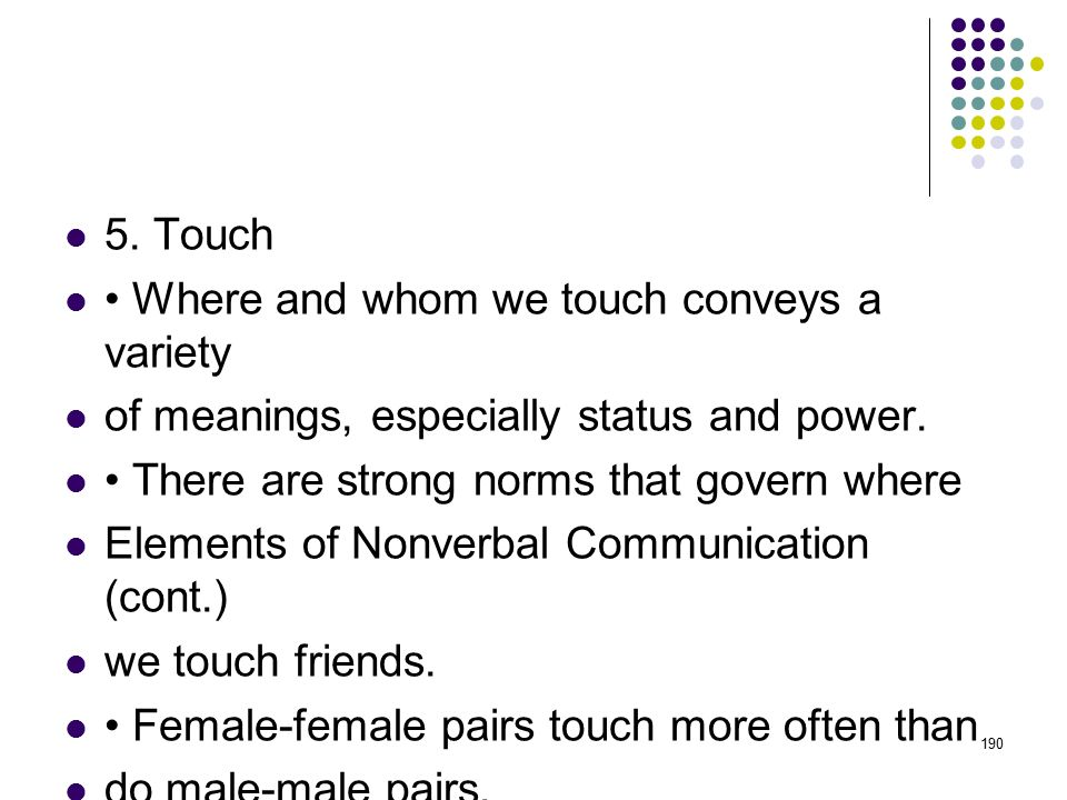 5. Touch • Where and whom we touch conveys a variety. of meanings, especially status and power. • There are strong norms that govern where.