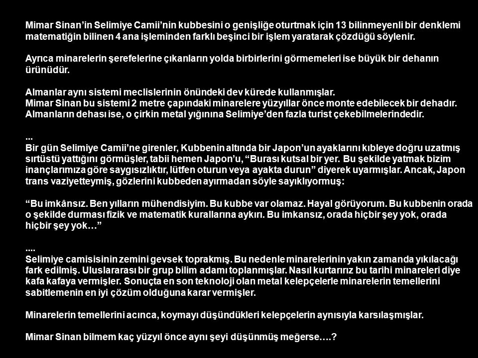 Mimar Sinan'in Selimiye Camii'nin kubbesini o genişliğe oturtmak için 13 bilinmeyenli bir denklemi matematiğin bilinen 4 ana işleminden farklı beşinci bir işlem yaratarak çözdüğü söylenir.