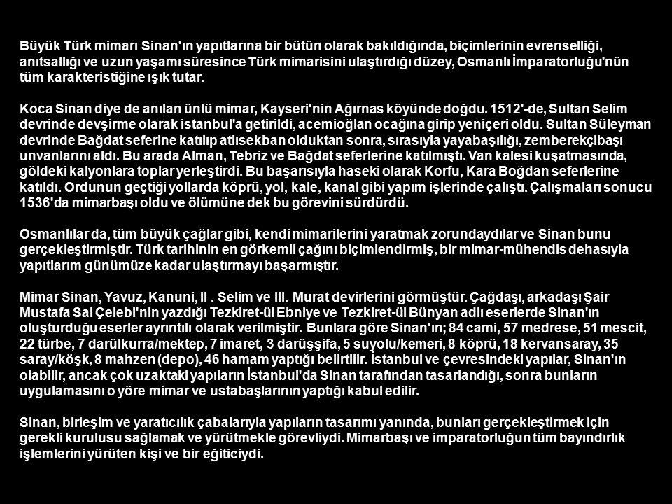 Büyük Türk mimarı Sinan ın yapıtlarına bir bütün olarak bakıldığında, biçimlerinin evrenselliği, anıtsallığı ve uzun yaşamı süresince Türk mimarisini ulaştırdığı düzey, Osmanlı İmparatorluğu nün tüm karakteristiğine ışık tutar.