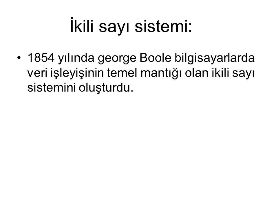 İkili sayı sistemi: 1854 yılında george Boole bilgisayarlarda veri işleyişinin temel mantığı olan ikili sayı sistemini oluşturdu.