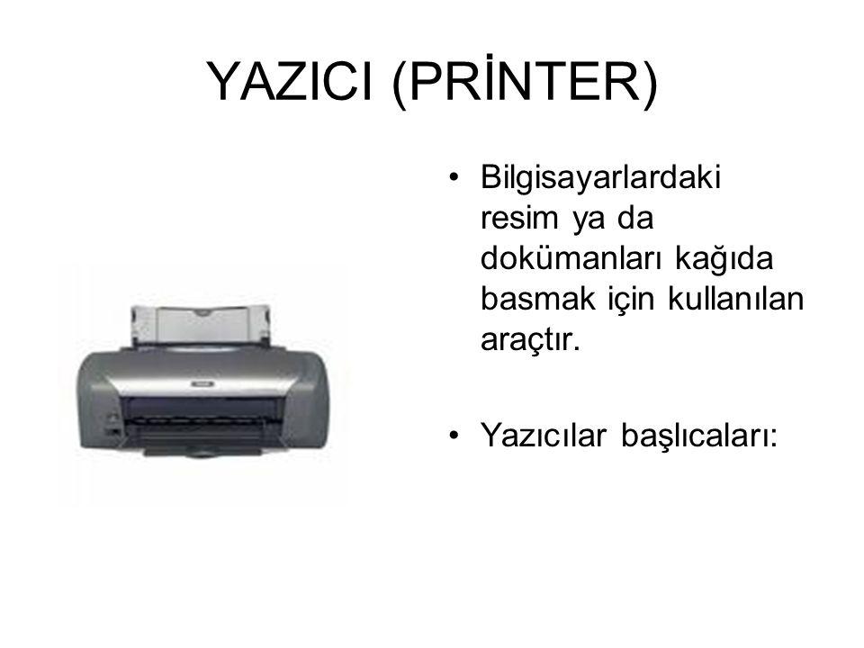 YAZICI (PRİNTER) Bilgisayarlardaki resim ya da dokümanları kağıda basmak için kullanılan araçtır.