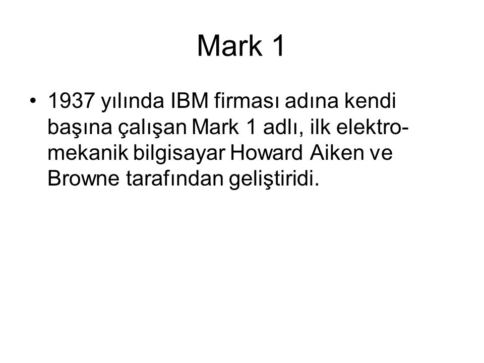 Mark 1 1937 yılında IBM firması adına kendi başına çalışan Mark 1 adlı, ilk elektro-mekanik bilgisayar Howard Aiken ve Browne tarafından geliştiridi.