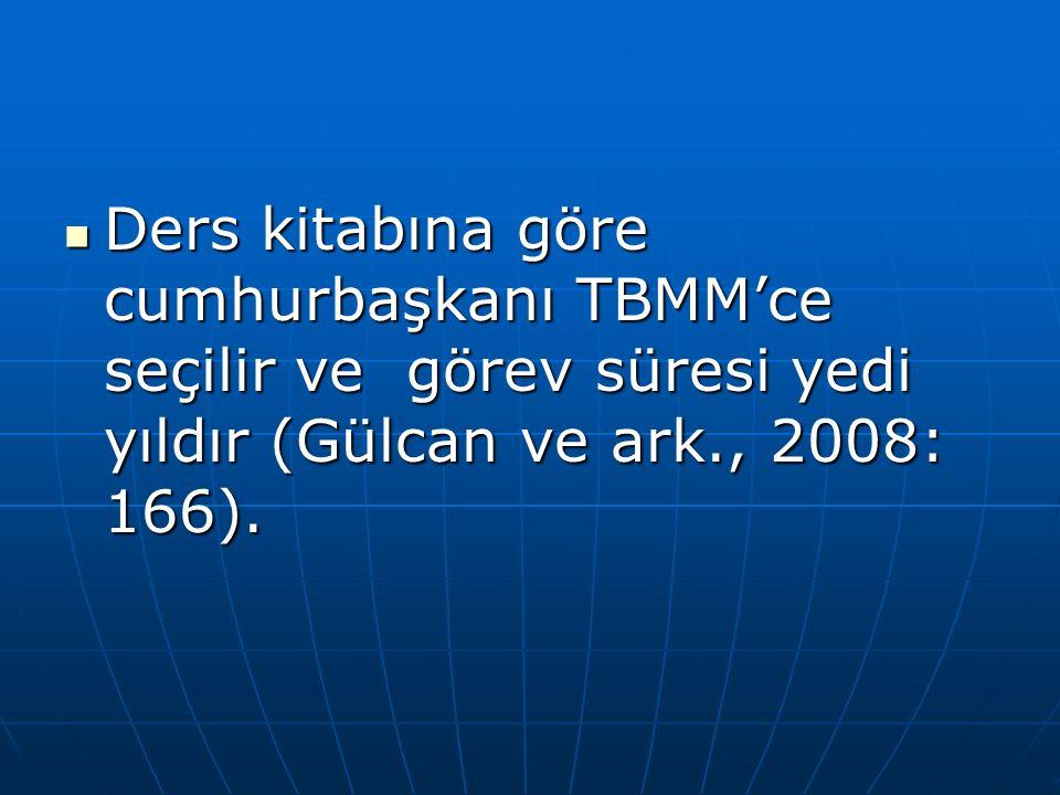 Ders kitabına göre cumhurbaşkanı TBMM'ce seçilir ve görev süresi yedi yıldır (Gülcan ve ark., 2008: 166).