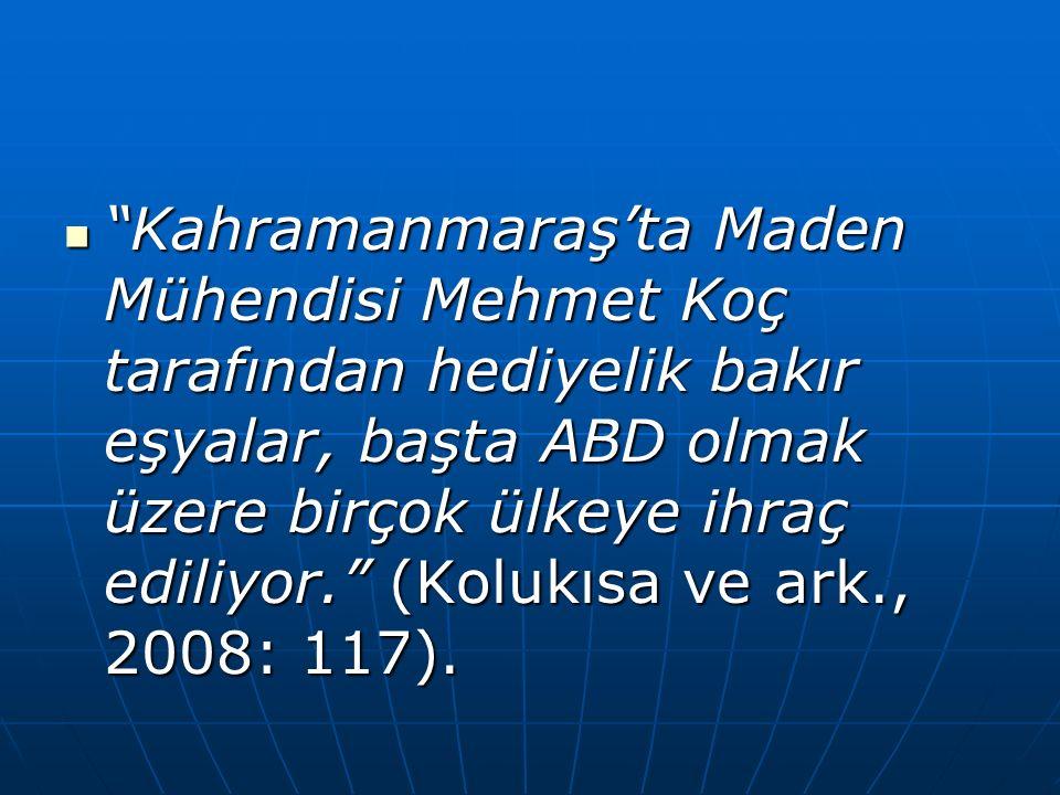 Kahramanmaraş'ta Maden Mühendisi Mehmet Koç tarafından hediyelik bakır eşyalar, başta ABD olmak üzere birçok ülkeye ihraç ediliyor. (Kolukısa ve ark., 2008: 117).