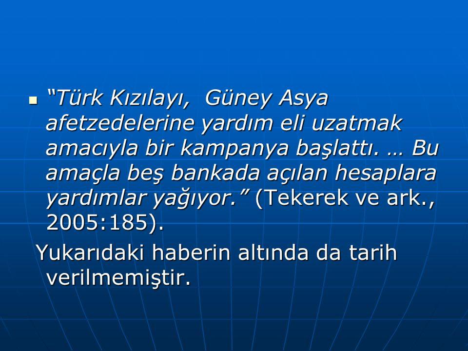 Türk Kızılayı, Güney Asya afetzedelerine yardım eli uzatmak amacıyla bir kampanya başlattı. … Bu amaçla beş bankada açılan hesaplara yardımlar yağıyor. (Tekerek ve ark., 2005:185).