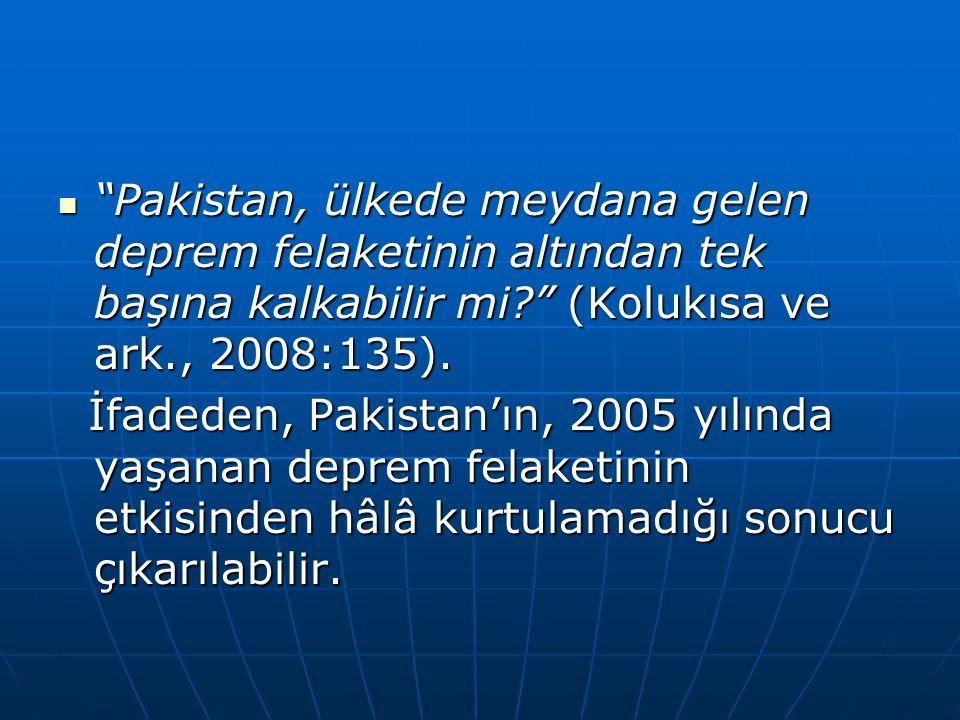 Pakistan, ülkede meydana gelen deprem felaketinin altından tek başına kalkabilir mi (Kolukısa ve ark., 2008:135).