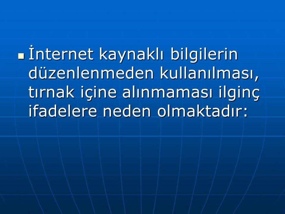 İnternet kaynaklı bilgilerin düzenlenmeden kullanılması, tırnak içine alınmaması ilginç ifadelere neden olmaktadır:
