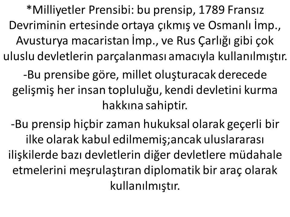 *Milliyetler Prensibi: bu prensip, 1789 Fransız Devriminin ertesinde ortaya çıkmış ve Osmanlı İmp., Avusturya macaristan İmp., ve Rus Çarlığı gibi çok uluslu devletlerin parçalanması amacıyla kullanılmıştır.