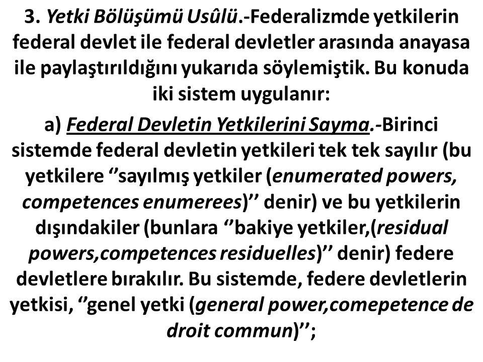3. Yetki Bölüşümü Usûlü.-Federalizmde yetkilerin federal devlet ile federal devletler arasında anayasa ile paylaştırıldığını yukarıda söylemiştik. Bu konuda iki sistem uygulanır: