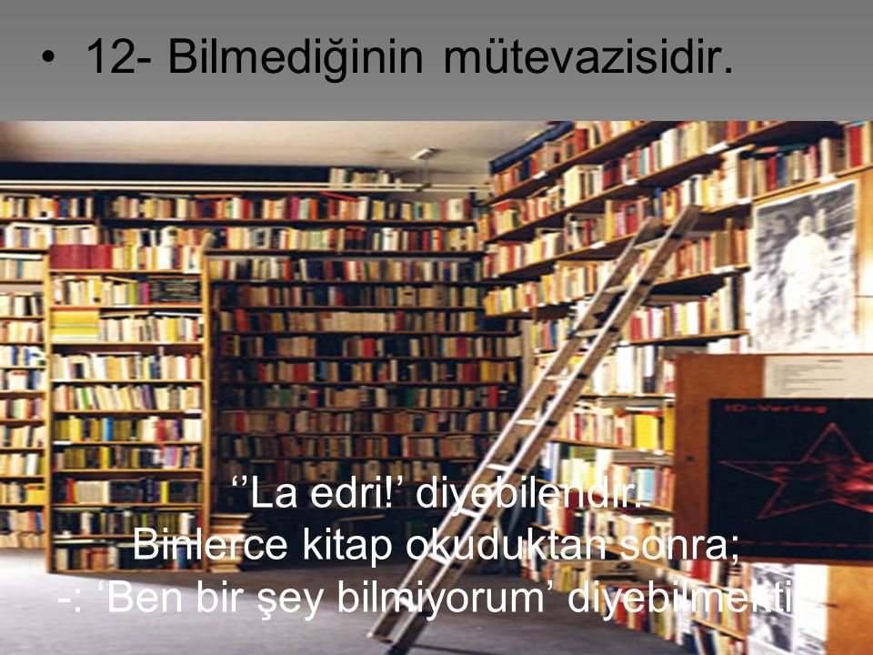 • 12- Bilmediğinin mütevazisidir.