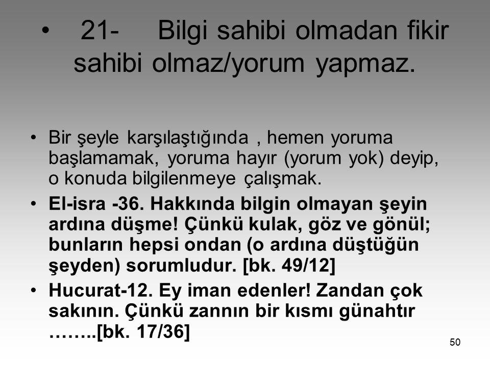 • 21- Bilgi sahibi olmadan fikir sahibi olmaz/yorum yapmaz.