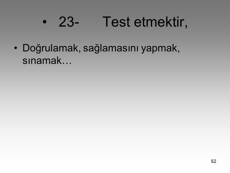 • 23- Test etmektir, Doğrulamak, sağlamasını yapmak, sınamak…