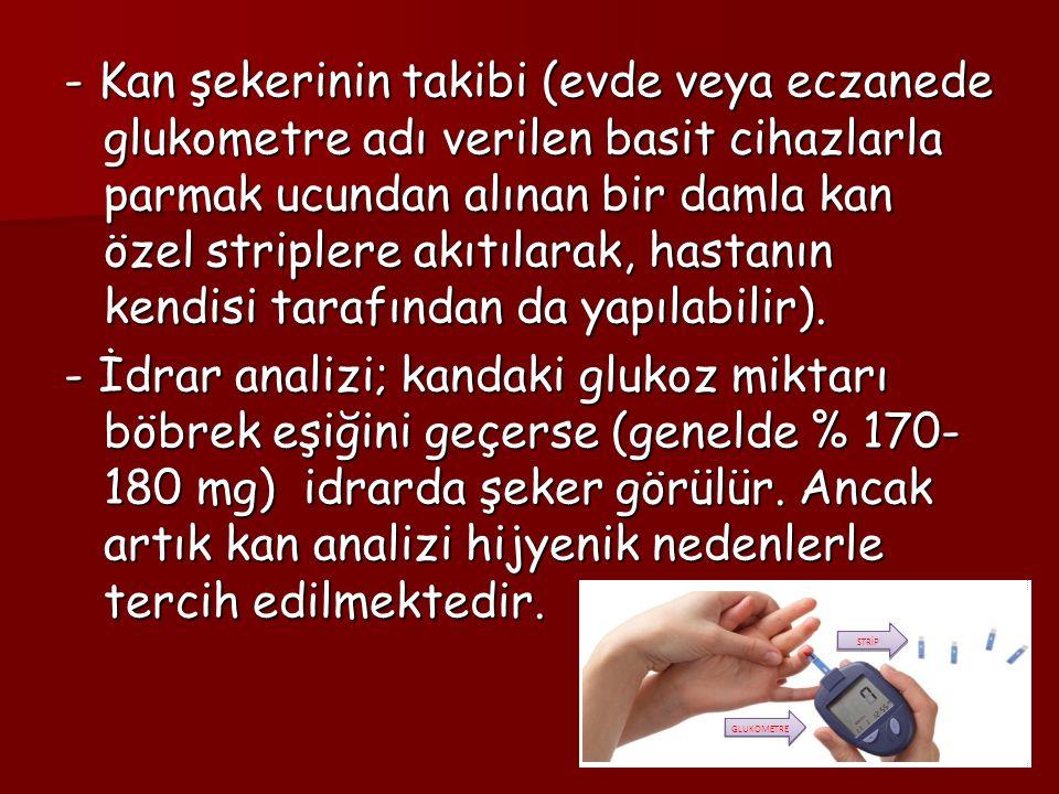 - Kan şekerinin takibi (evde veya eczanede glukometre adı verilen basit cihazlarla parmak ucundan alınan bir damla kan özel striplere akıtılarak, hastanın kendisi tarafından da yapılabilir).
