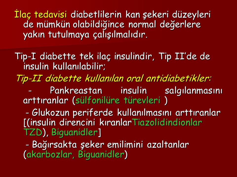İlaç tedavisi diabetlilerin kan şekeri düzeyleri de mümkün olabildiğince normal değerlere yakın tutulmaya çalışılmalıdır.