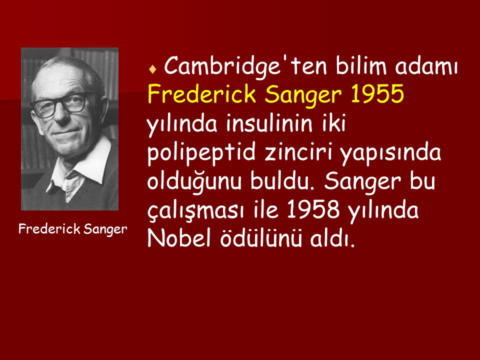  Cambridge ten bilim adamı Frederick Sanger 1955 yılında insulinin iki polipeptid zinciri yapısında olduğunu buldu. Sanger bu çalışması ile 1958 yılında Nobel ödülünü aldı.