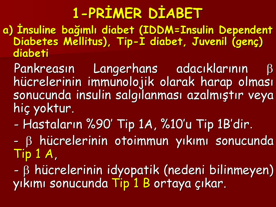 1-PRİMER DİABET a) İnsuline bağımlı diabet (IDDM=Insulin Dependent Diabetes Mellitus), Tip-I diabet, Juvenil (genç) diabeti.