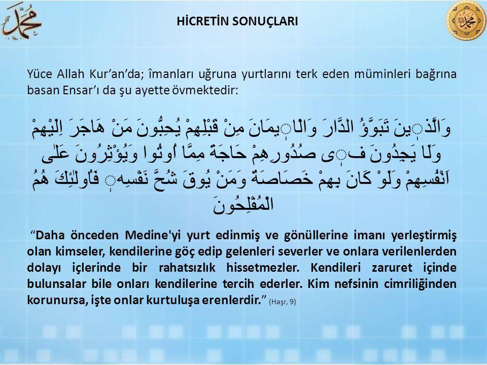 HİCRETİN SONUÇLARI Yüce Allah Kur'an'da; îmanları uğruna yurtlarını terk eden müminleri bağrına basan Ensar'ı da şu ayette övmektedir: