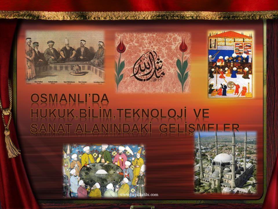 OSMANLI'DA HUKUK,BİLİM,TEKNOLOJİ ve SANAT ALANINDAKİ GELİŞMELER