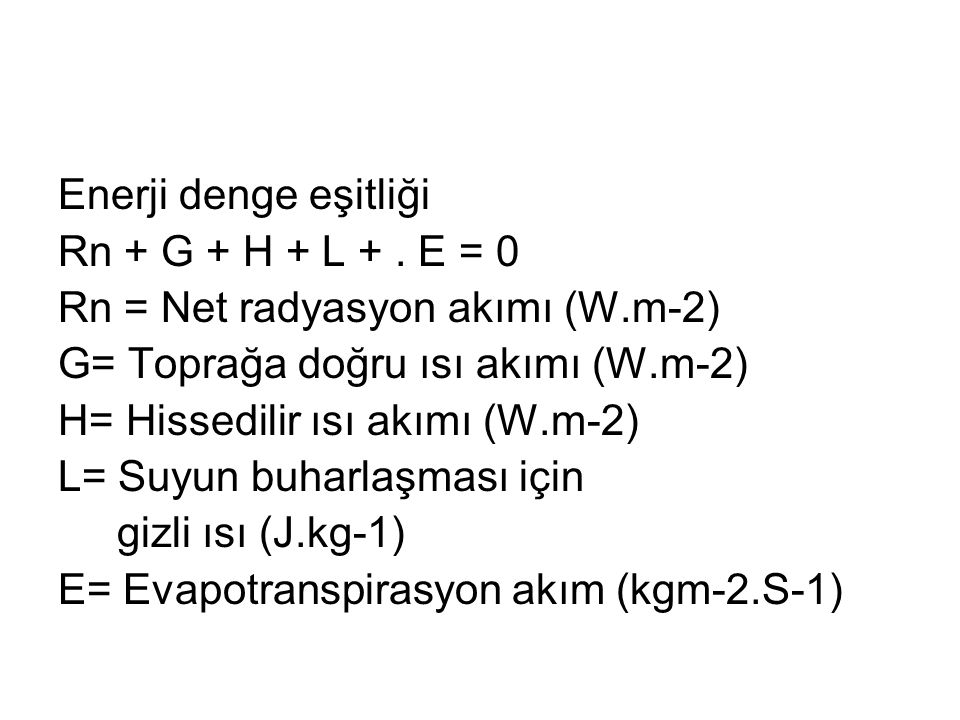Enerji denge eşitliği Rn + G + H + L + . E = 0. Rn = Net radyasyon akımı (W.m-2) G= Toprağa doğru ısı akımı (W.m-2)