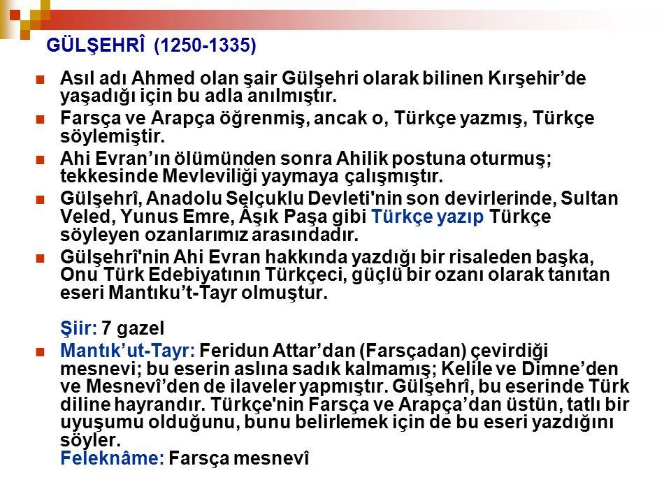 GÜLŞEHRÎ (1250-1335) Asıl adı Ahmed olan şair Gülşehri olarak bilinen Kırşehir'de yaşadığı için bu adla anılmıştır.